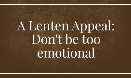 A Lenten Appeal: Don't be too emotional