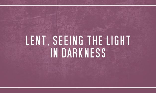 Lent, seeing the light in darkness
