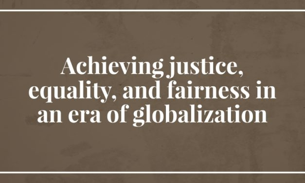 Achieving justice, equality, and fairness in an era of globalization