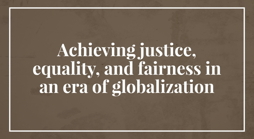 globalization of justice Globalization, justice and philosophy joseph b r gaie there are many  issues that can be raised or that arise from the above title in this.