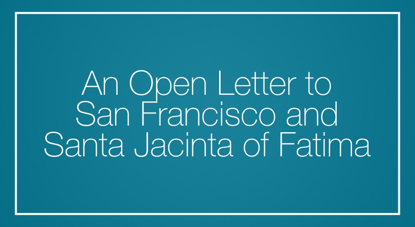 An Open Letter to San Francisco and  Santa Jacinta of Fatima