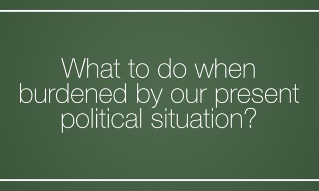 What to do when burdened by our present  political situation?