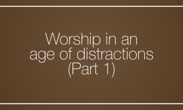 Worship in an age of distractions (Part 1)