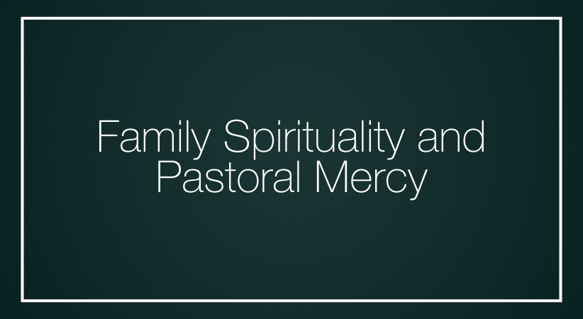 Family Spirituality and Pastoral Mercy