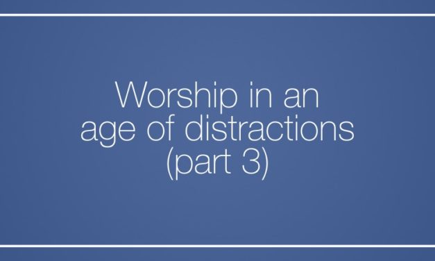 Worship in an age of distractions (Part 3)