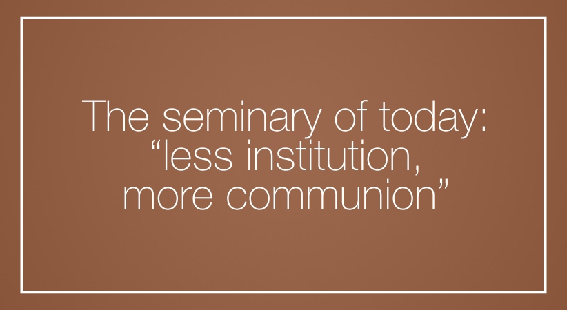 "The seminary of today: ""less institution, more communion"""