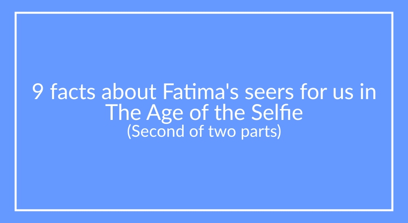 9 facts about Fatima's seers for us in  The Age of the Selfie (Last of 2 parts)