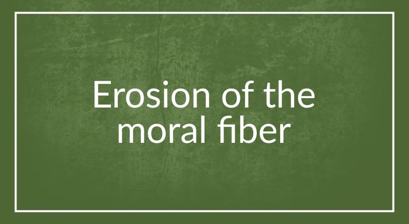 Erosion of the moral fiber