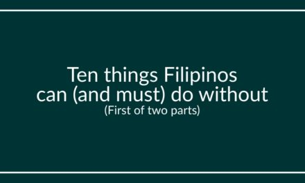 Ten things Filipinos can (and must) do without (First of two parts)
