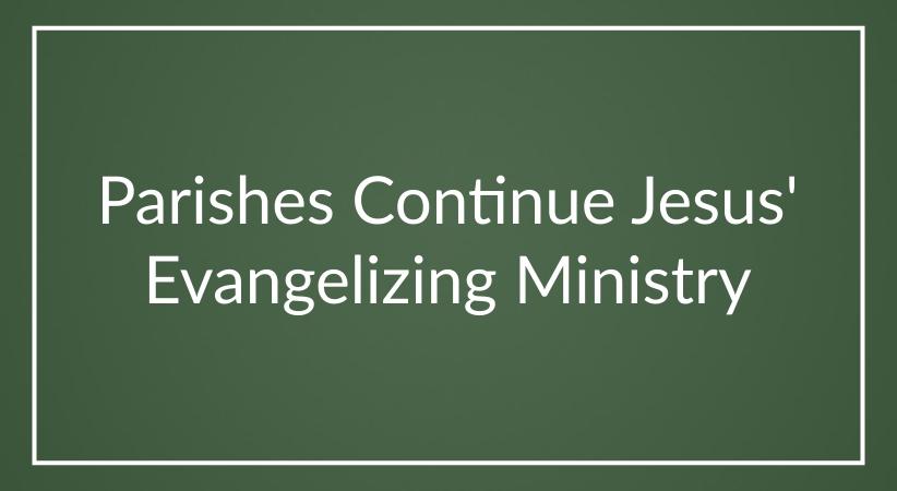 Parishes Continue Jesus' Evangelizing Ministry