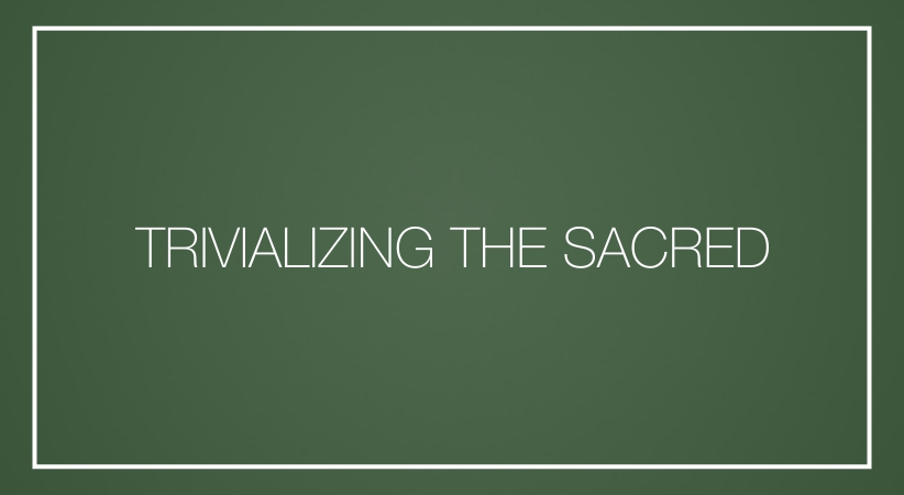 Trivializing the sacred