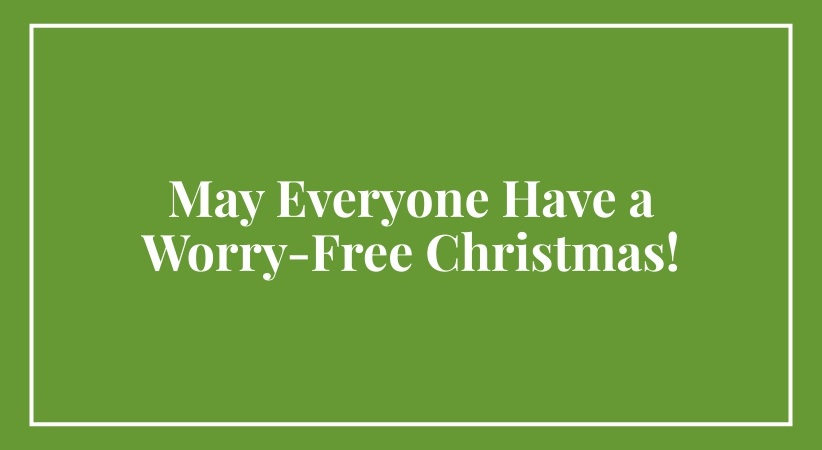 May Everyone Have a Worry-Free Christmas!