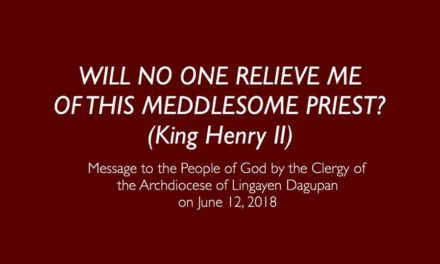 Will no one relieve me of this meddlesome priest? (King Henry II)  Message to the People of God by the Clergy of the Archdiocese of Lingayen Dagupan on June 12, 2018