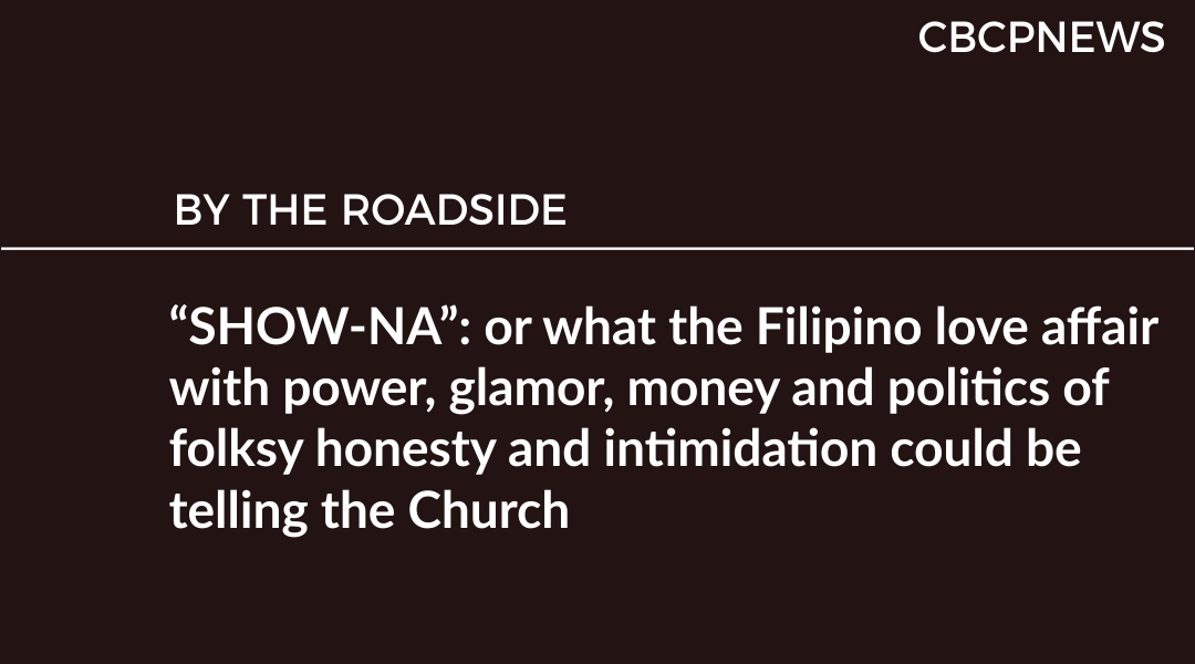 """SHOW-NA"": or what the Filipino love affair with power, glamor, money and politics of folksy honesty and intimidation could be telling the Church"