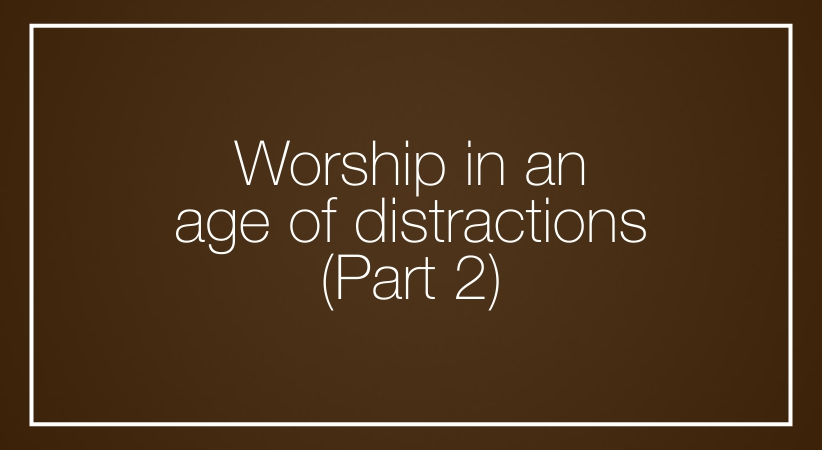Worship in an age of distractions, Part 2