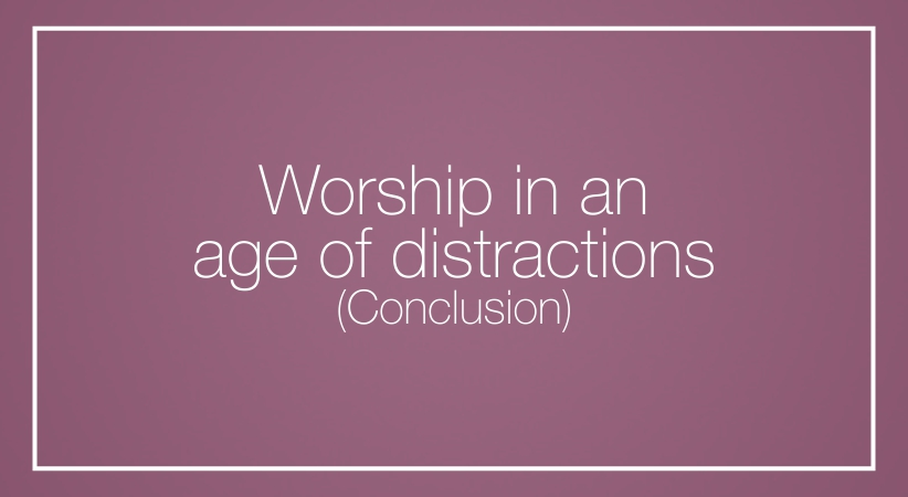 Worship in an age of distractions  (Conclusion)