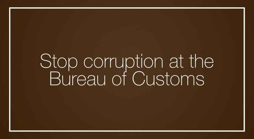 Stop corruption at the Bureau of Customs