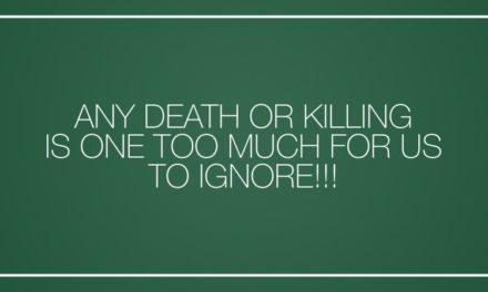 ANY DEATH OR KILLING IS ONE TOO MUCH FOR US TO IGNORE!!!