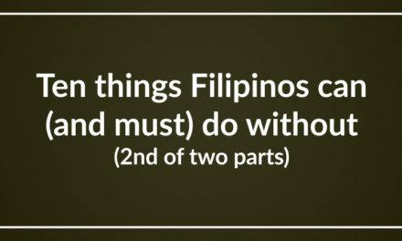 Ten things Filipinos can (and must) do without (2nd of two parts)