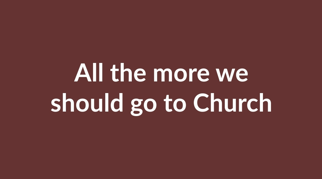 All the more we should go to Church